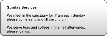 Sunday Services   We meet in the sanctuary for 11am each Sunday,  please come early and fill the church.     We serve teas and coffees in the hall afterwards, please join us.