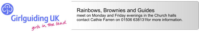 Rainbows, Brownies and Guides  meet on Monday and Friday evenings in the Church halls contact Cathie Farren on 01506 638131for more information.