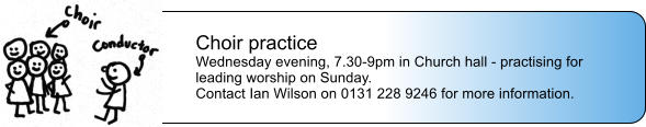 Choir practice Wednesday evening, 7.30-9pm in Church hall - practising for leading worship on Sunday.  Contact Ian Wilson on 0131 228 9246 for more information.